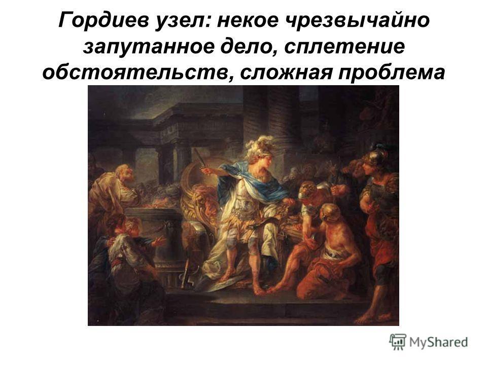 Гордиев узел: некое чрезвычайно запутанное дело, сплетение обстоятельств, сложная проблема