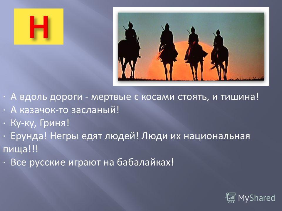 · А вдоль дороги - мертвые с косами стоять, и тишина! · А казачок-то засланый! · Ку-ку, Гриня! · Ерунда! Негры едят людей! Люди их национальная пища!!! · Все русские играют на бабалайках!