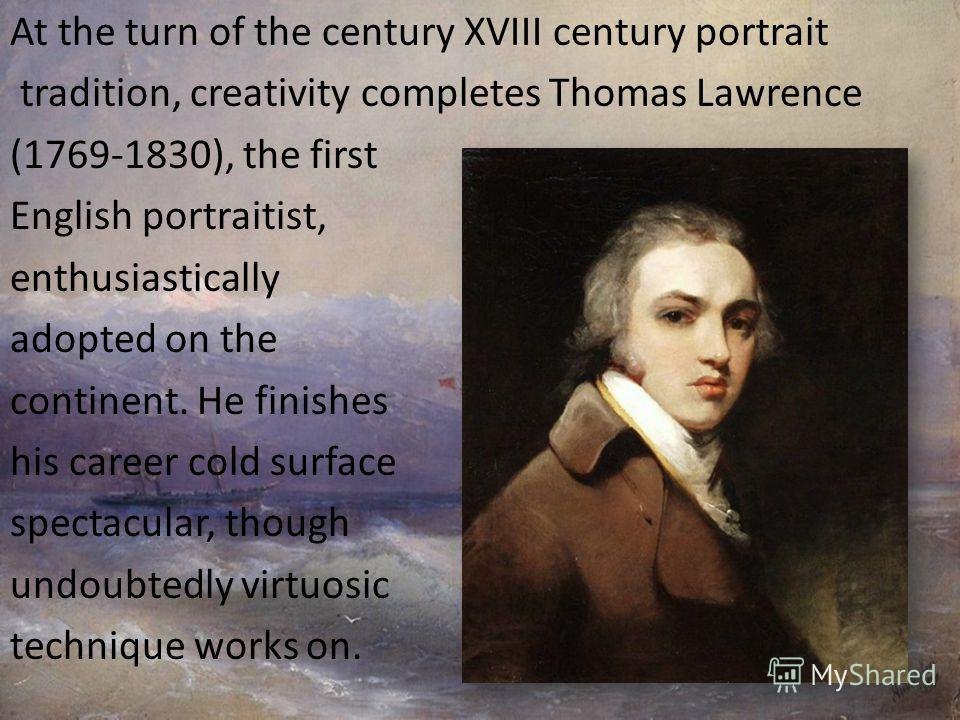 At the turn of the century XVIII century portrait tradition, creativity completes Thomas Lawrence (1769-1830), the first English portraitist, enthusiastically adopted on the continent. He finishes his career cold surface spectacular, though undoubted
