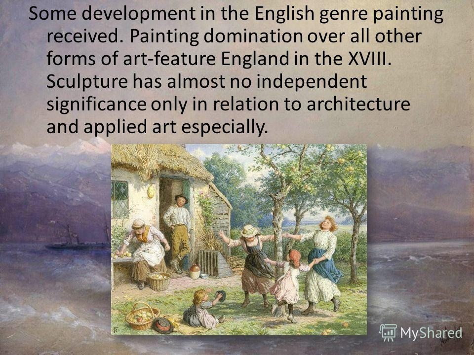 Some development in the English genre painting received. Painting domination over all other forms of art-feature England in the XVIII. Sculpture has almost no independent significance only in relation to architecture and applied art especially.