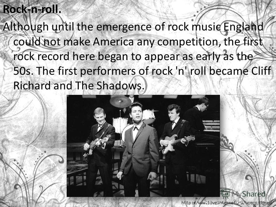 Rock-n-roll. Although until the emergence of rock music England could not make America any competition, the first rock record here began to appear as early as the 50s. The first performers of rock 'n' roll became Cliff Richard and The Shadows.