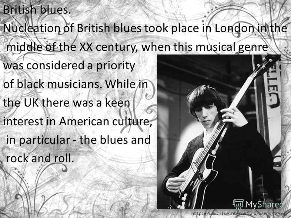 British blues. Nucleation of British blues took place in London in the middle of the XX century, when this musical genre was considered a priority of black musicians. While in the UK there was a keen interest in American culture, in particular - the