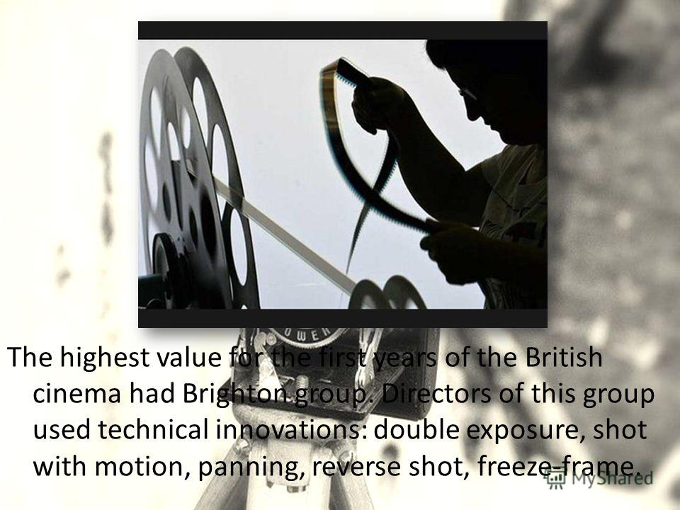 The highest value for the first years of the British cinema had Brighton group. Directors of this group used technical innovations: double exposure, shot with motion, panning, reverse shot, freeze-frame.