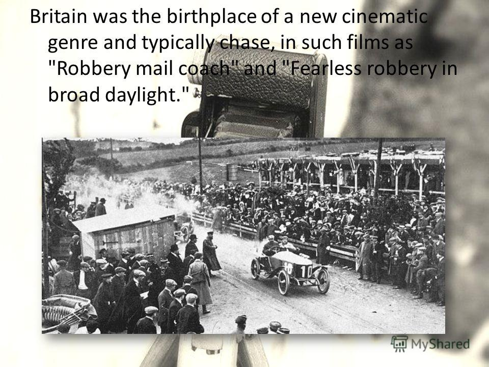 Britain was the birthplace of a new cinematic genre and typically chase, in such films as Robbery mail coach and Fearless robbery in broad daylight.