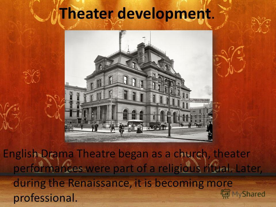 Theater development. English Drama Theatre began as a church, theater performances were part of a religious ritual. Later, during the Renaissance, it is becoming more professional.