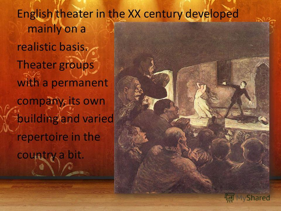 English theater in the XX century developed mainly on a realistic basis. Theater groups with a permanent company, its own building and varied repertoire in the country a bit.
