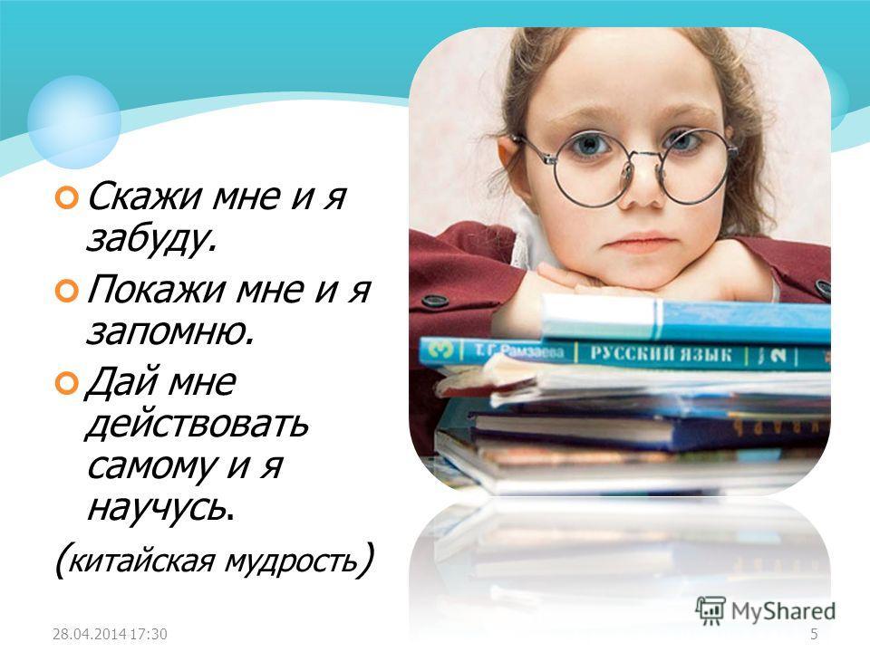 Скажи мне и я забуду. Покажи мне и я запомню. Дай мне действовать самому и я научусь. ( китайская мудрость ) 28.04.2014 17:325