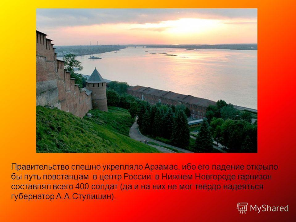 Правительство спешно укрепляло Арзамас, ибо его падение открыло бы путь повстанцам в центр России: в Нижнем Новгороде гарнизон составлял всего 400 солдат (да и на них не мог твёрдо надеяться губернатор А.А.Ступишин).