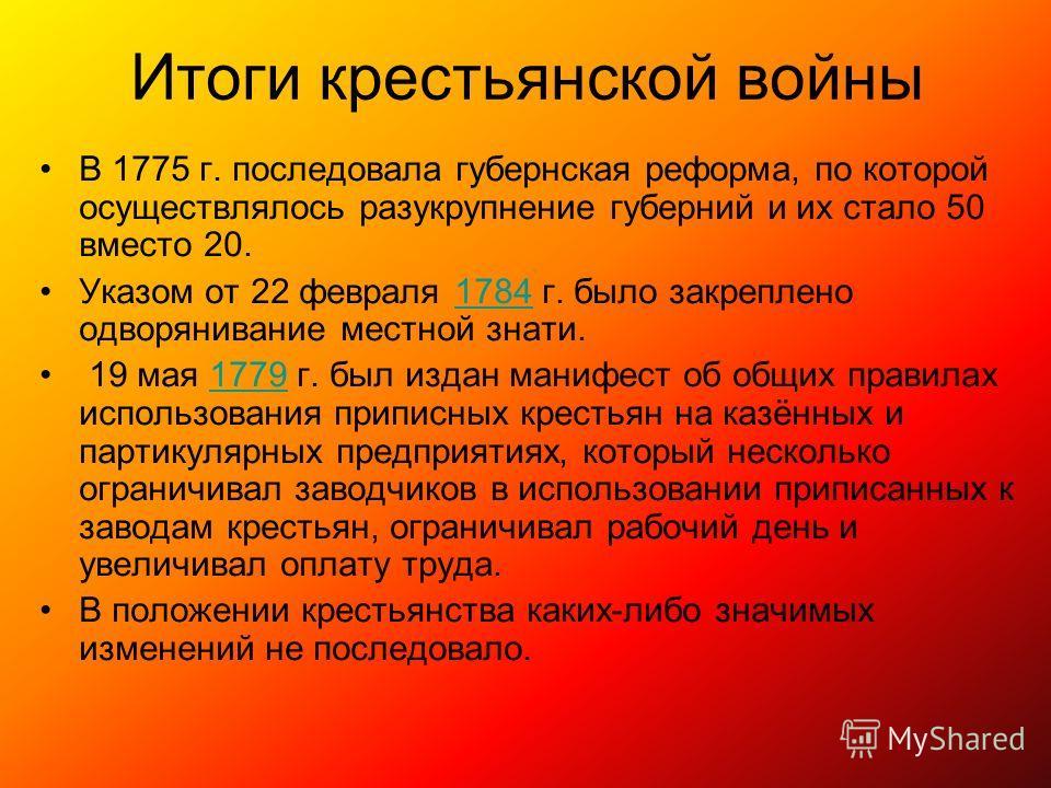 Итоги крестьянской войны В 1775 г. последовала губернская реформа, по которой осуществлялось разукрупнение губерний и их стало 50 вместо 20. Указом от 22 февраля 1784 г. было закреплено одворянивание местной знати.1784 19 мая 1779 г. был издан манифе