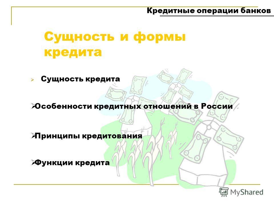 Сущность и формы кредита Сущность кредита Кредитные операции банков Принципы кредитования Функции кредита Особенности кредитных отношений в России