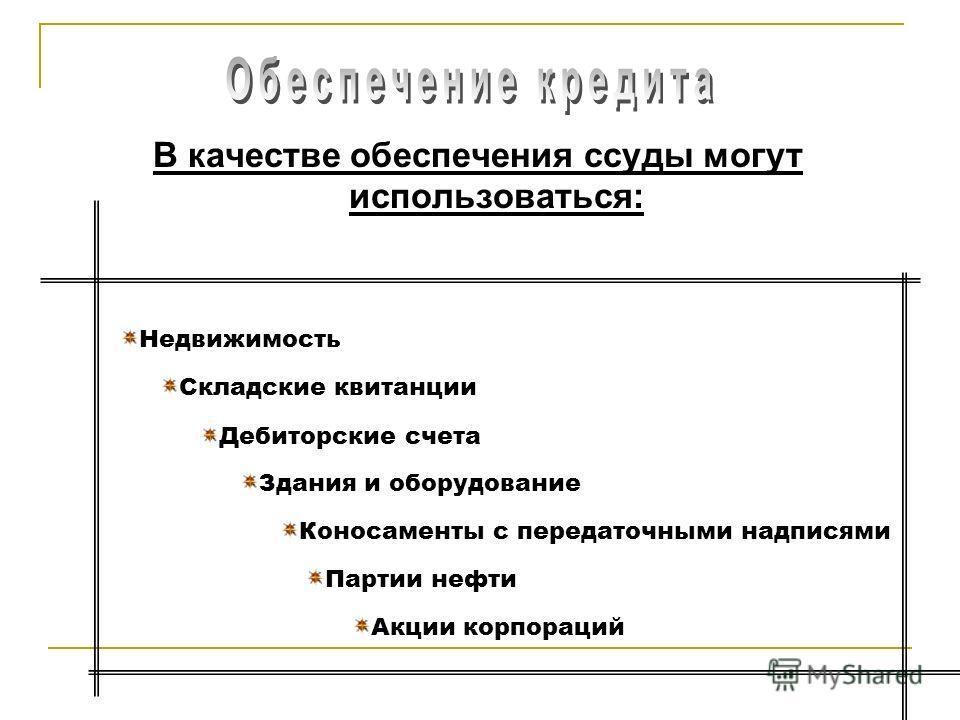 В качестве обеспечения ссуды могут использоваться: Недвижимость Складские квитанции Дебиторские счета Здания и оборудование Коносаменты с передаточными надписями Партии нефти Акции корпораций
