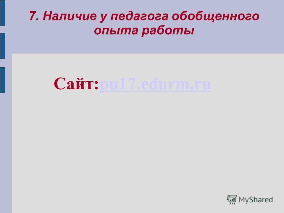 7. Наличие у педагога обобщенного опыта работы Сайт:pu17.edurm.rupu17.edurm.ru