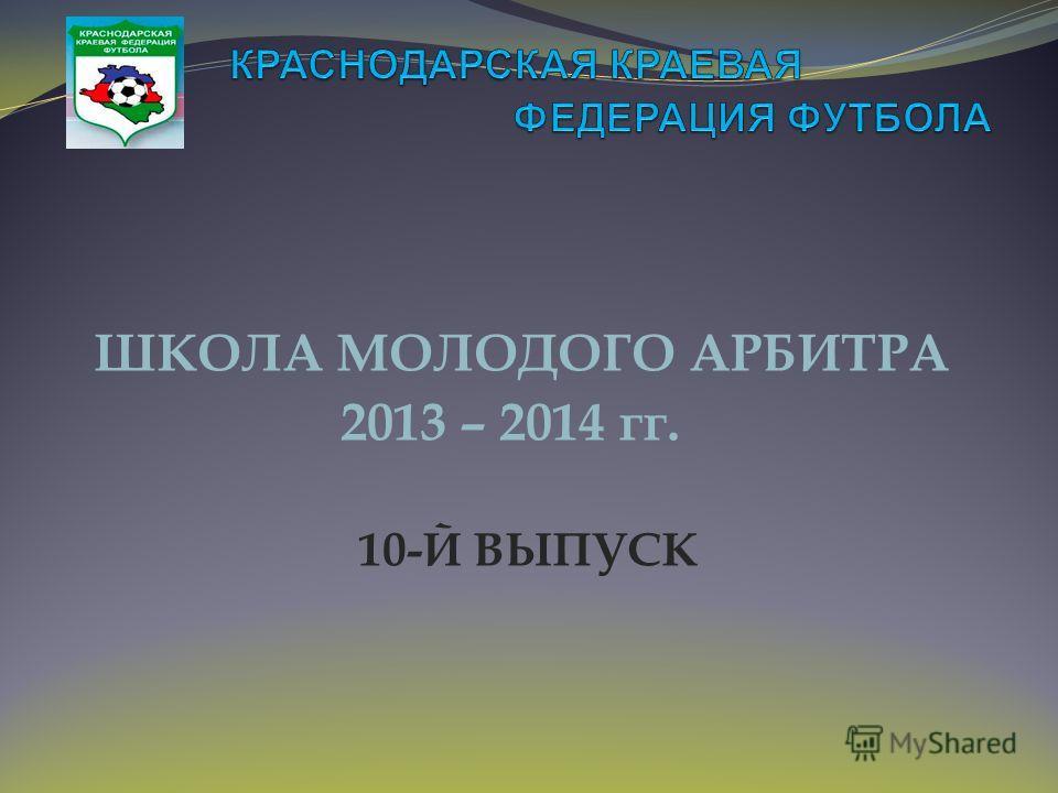 ШКОЛА МОЛОДОГО АРБИТРА 2013 – 2014 гг. 10-Й ВЫПУСК