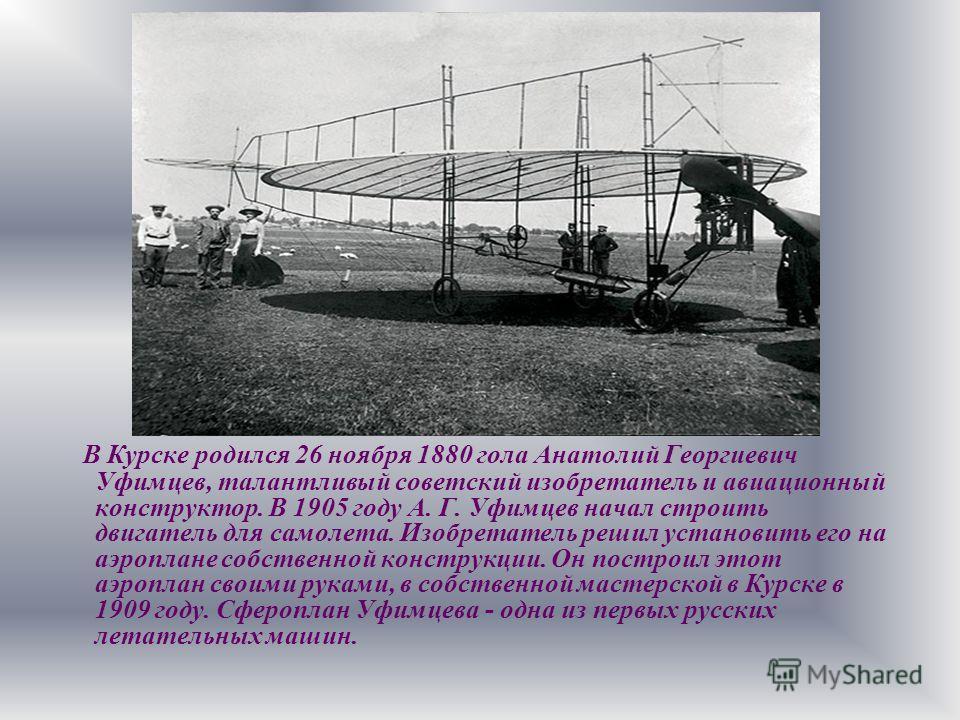 В Курске родился 26 ноября 1880 гола Анатолий Георгиевич Уфимцев, талантливый советский изобретатель и авиационный конструктор. В 1905 году А. Г. Уфимцев начал строить двигатель для самолета. Изобретатель решил установить его на аэроплане собственной