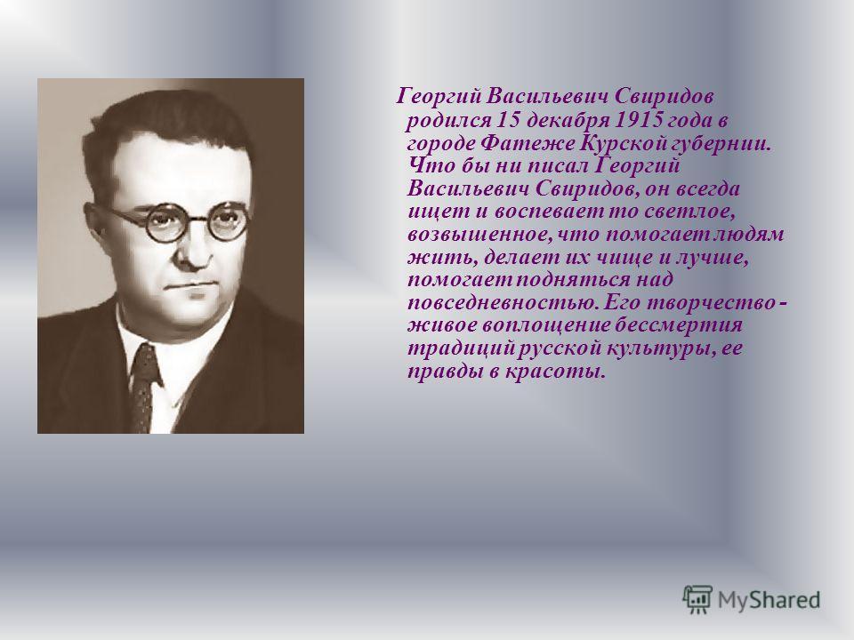 Георгий Васильевич Свиридов родился 15 декабря 1915 года в городе Фатеже Курской губернии. Что бы ни писал Георгий Васильевич Свиридов, он всегда ищет и воспевает то светлое, возвышенное, что помогает людям жить, делает их чище и лучше, помогает подн