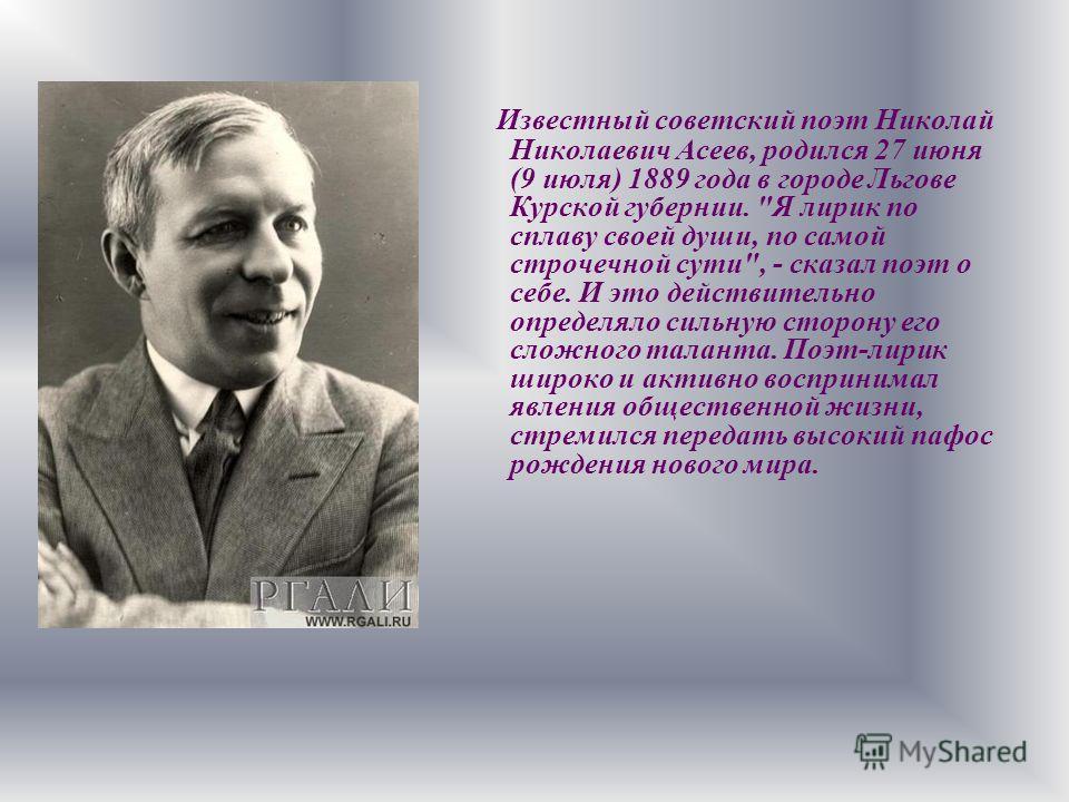 Известный советский поэт Николай Николаевич Асеев, родился 27 июня (9 июля) 1889 года в городе Льгове Курской губернии.