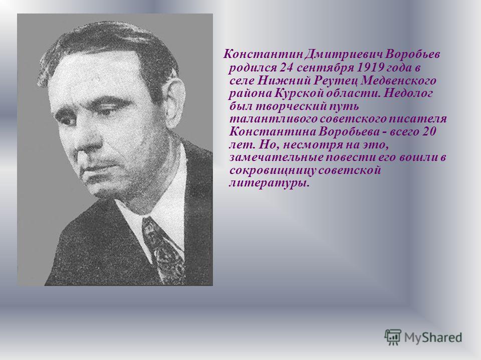 Константин Дмитриевич Воробьев родился 24 сентября 1919 года в селе Нижний Реутец Медвенского района Курской области. Недолог был творческий путь талантливого советского писателя Константина Воробьева - всего 20 лет. Но, несмотря на это, замечательны