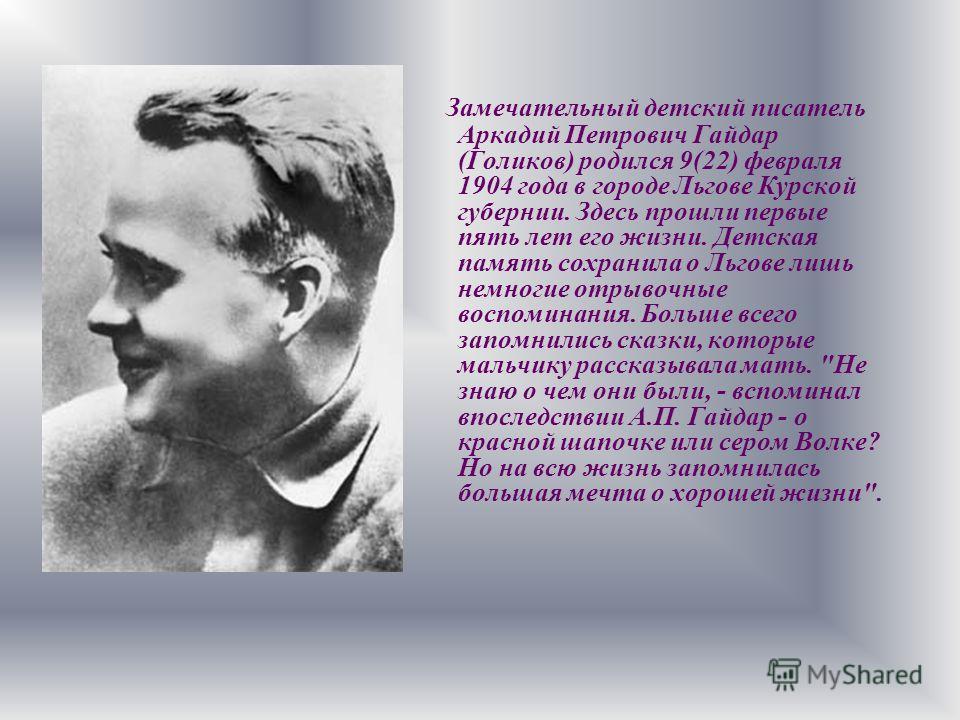 Замечательный детский писатель Аркадий Петрович Гайдар (Голиков) родился 9(22) февраля 1904 года в городе Льгове Курской губернии. Здесь прошли первые пять лет его жизни. Детская память сохранила о Льгове лишь немногие отрывочные воспоминания. Больше