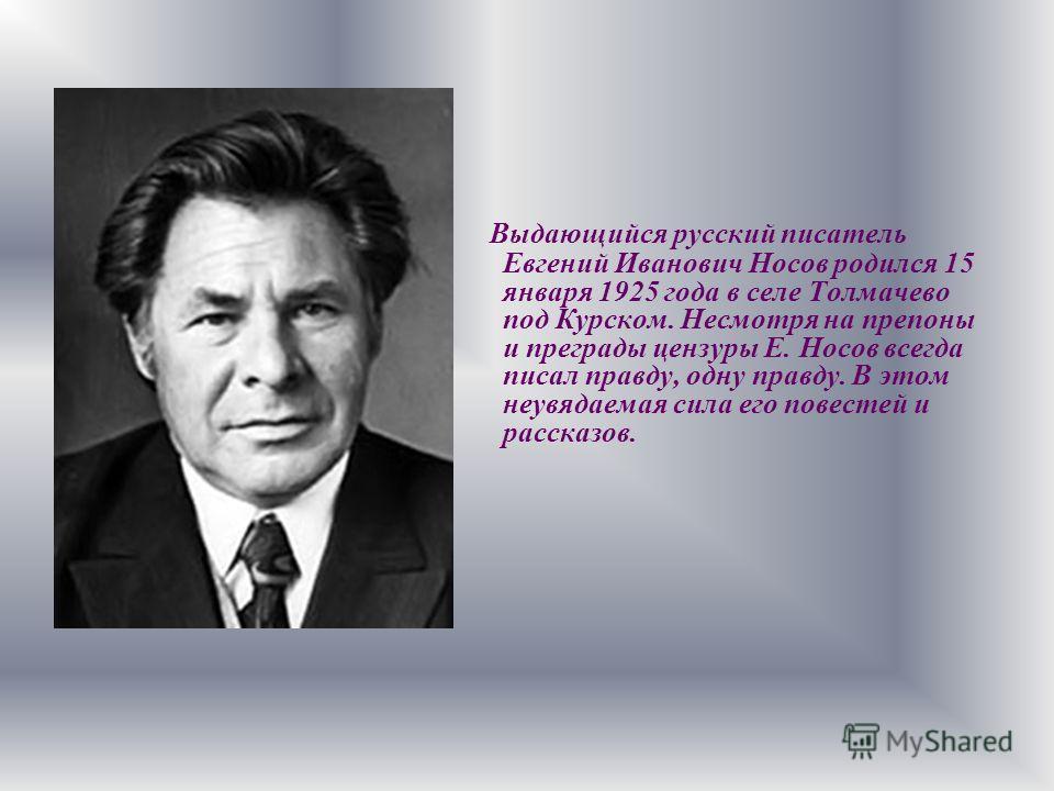 Выдающийся русский писатель Евгений Иванович Носов родился 15 января 1925 года в селе Толмачево под Курском. Несмотря на препоны и преграды цензуры Е. Носов всегда писал правду, одну правду. В этом неувядаемая сила его повестей и рассказов.
