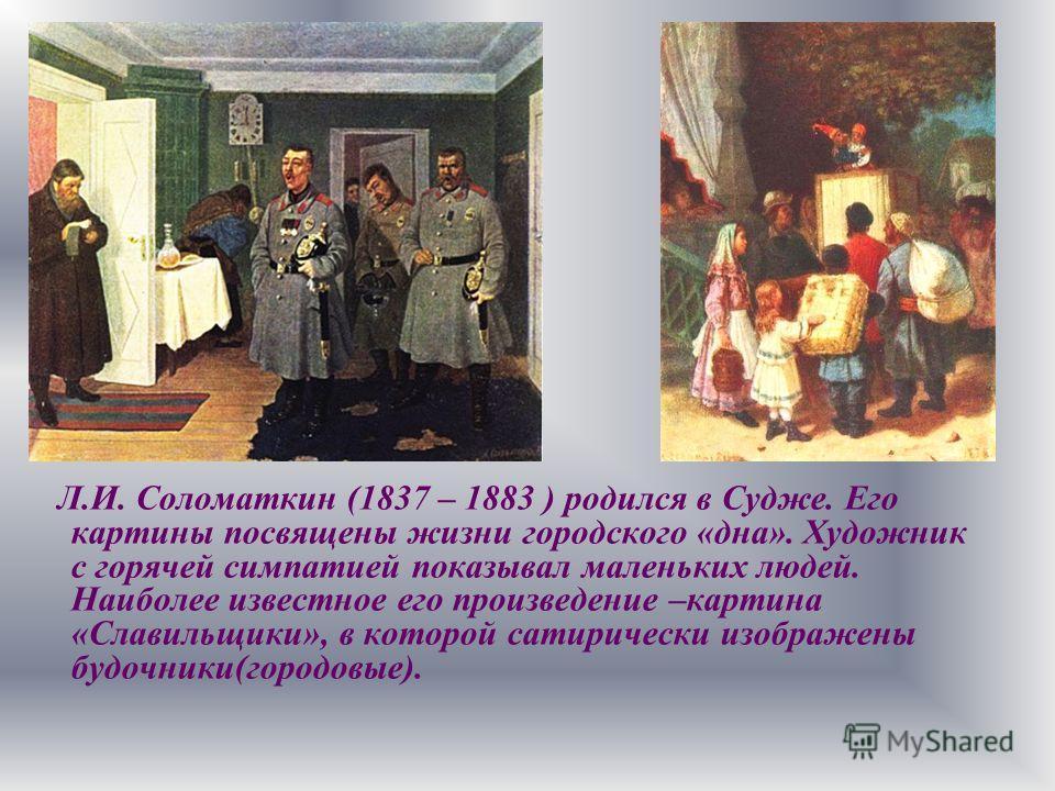 Л.И. Соломаткин (1837 – 1883 ) родился в Судже. Его картины посвящены жизни городского «дна». Художник с горячей симпатией показывал маленьких людей. Наиболее известное его произведение –картина «Славильщики», в которой сатирически изображены будочни