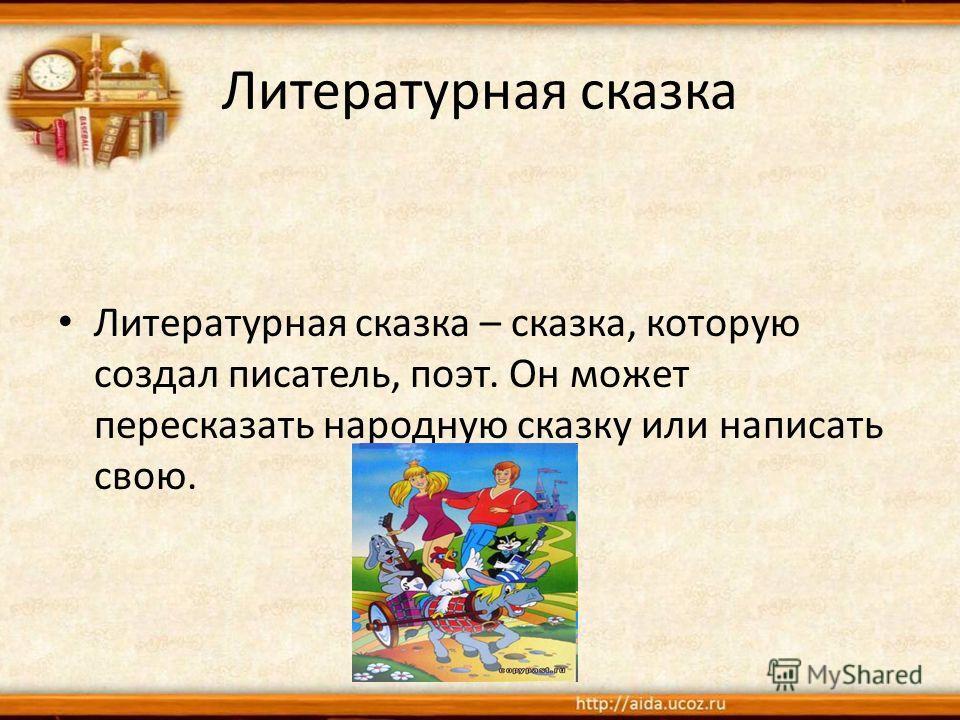 Литературная сказка Литературная сказка – сказка, которую создал писатель, поэт. Он может пересказать народную сказку или написать свою.