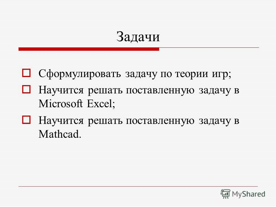 Задачи Сформулировать задачу по теории игр; Научится решать поставленную задачу в Microsoft Excel; Научится решать поставленную задачу в Mathcad.
