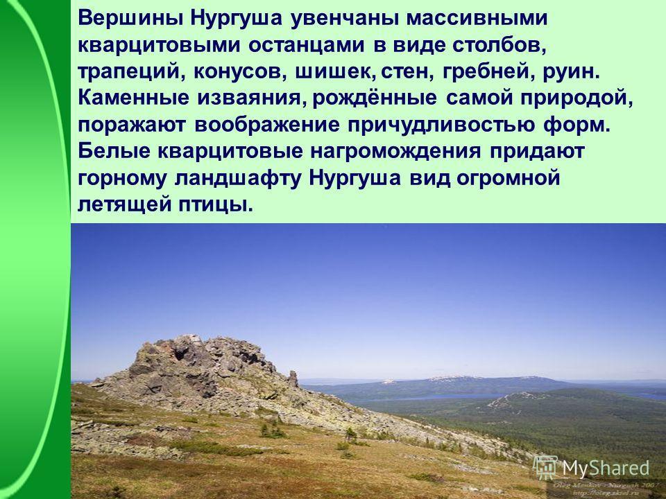Вершины Нургуша увенчаны массивными кварцитовыми останцами в виде столбов, трапеций, конусов, шишек, стен, гребней, руин. Каменные изваяния, рождённые самой природой, поражают воображение причудливостью форм. Белые кварцитовые нагромождения придают г