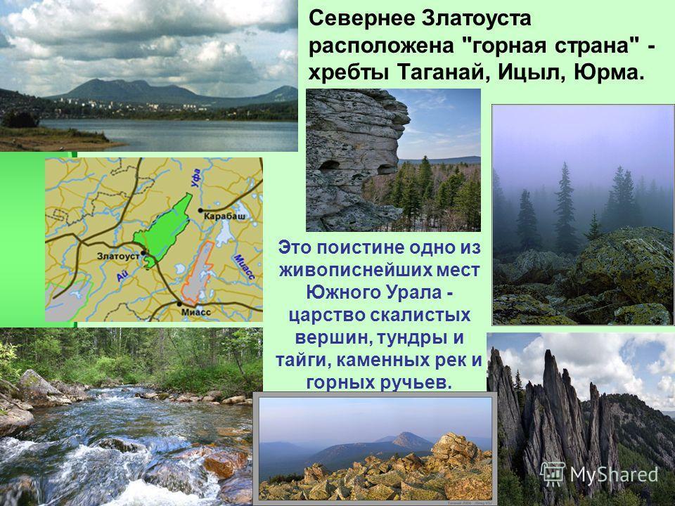 Это поистине одно из живописнейших мест Южного Урала - царство скалистых вершин, тундры и тайги, каменных рек и горных ручьев. Севернее Златоуста расположена горная страна - хребты Таганай, Ицыл, Юрма.