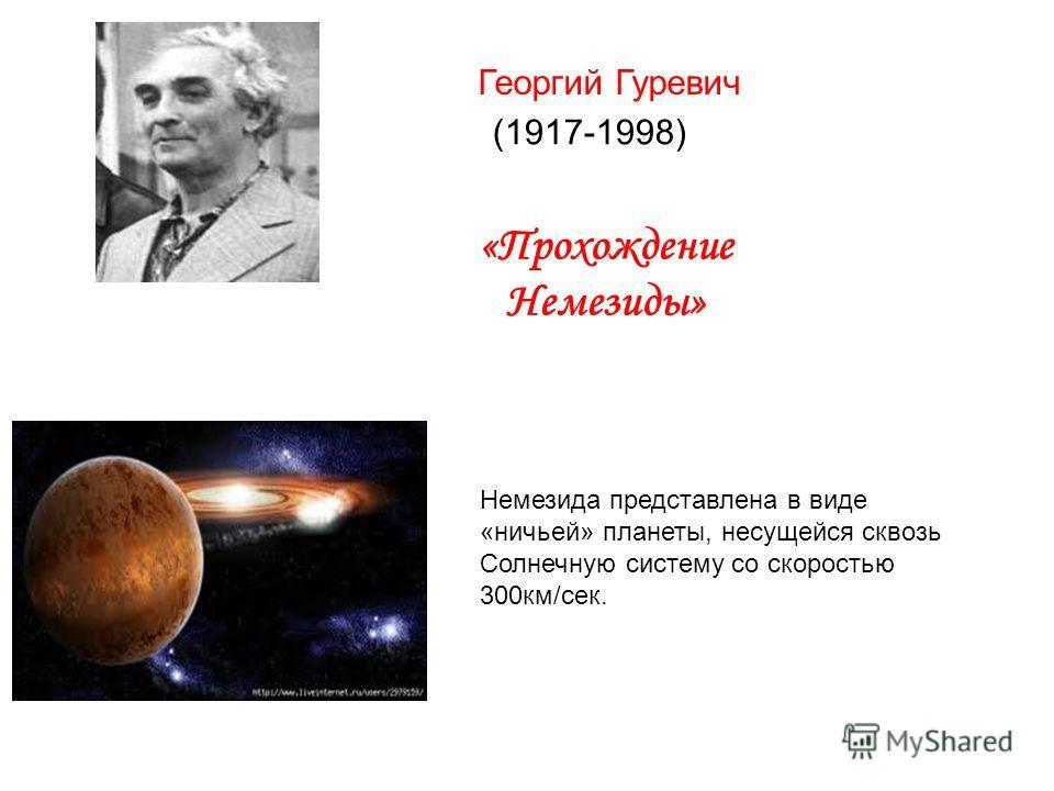 Георгий Гуревич (1917-1998) «Прохождение Немезиды» Немезида представлена в виде «ничьей» планеты, несущейся сквозь Солнечную систему со скоростью 300км/сек.