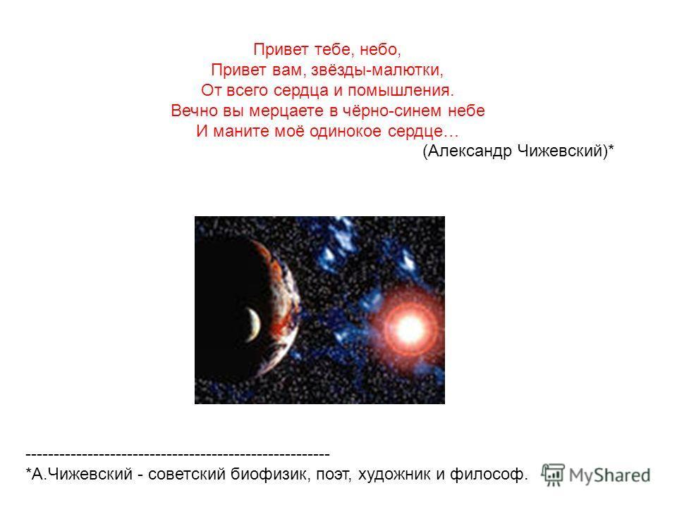 Привет тебе, небо, Привет вам, звёзды-малютки, От всего сердца и помышления. Вечно вы мерцаете в чёрно-синем небе И маните моё одинокое сердце… (Александр Чижевский)* ------------------------------------------------------ *А.Чижевский - советский био