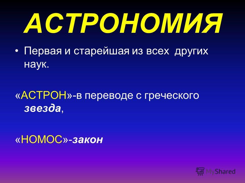 АСТРОНОМИЯ Первая и старейшая из всех других наук. «АСТРОН»-в переводе с греческого звезда, «НОМОС»-закон