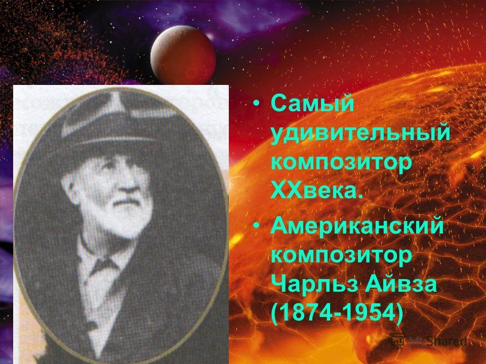 Самый удивительный композитор XXвека. Американский композитор Чарльз Айвза (1874-1954)