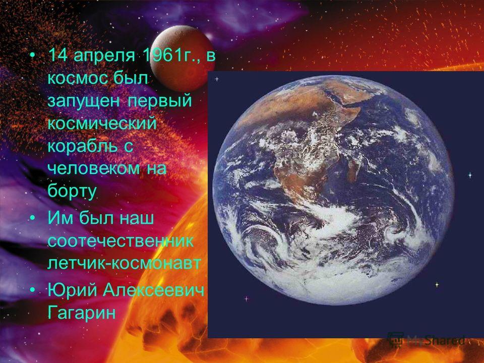 14 апреля 1961г., в космос был запущен первый космический корабль с человеком на борту Им был наш соотечественник летчик-космонавт Юрий Алексеевич Гагарин