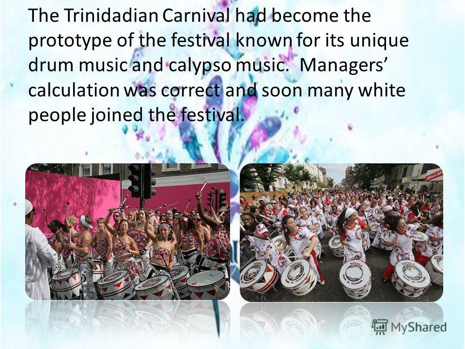 The Trinidadian Carnival had become the prototype of the festival known for its unique drum music and calypso music. Managers calculation was correct and soon many white people joined the festival.