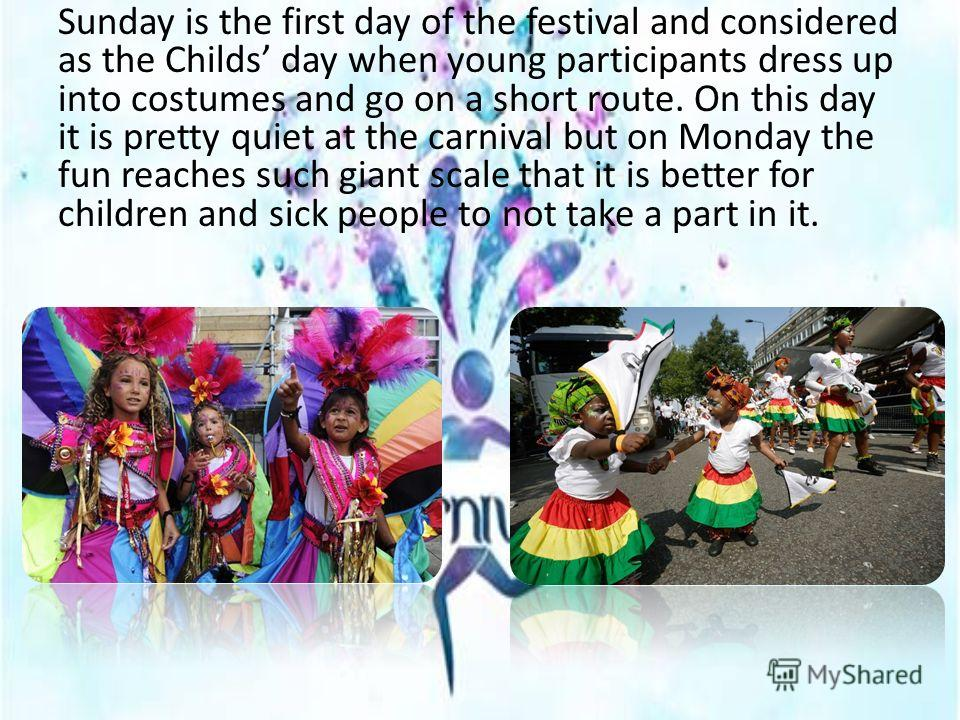 Sunday is the first day of the festival and considered as the Childs day when young participants dress up into costumes and go on a short route. On this day it is pretty quiet at the carnival but on Monday the fun reaches such giant scale that it is