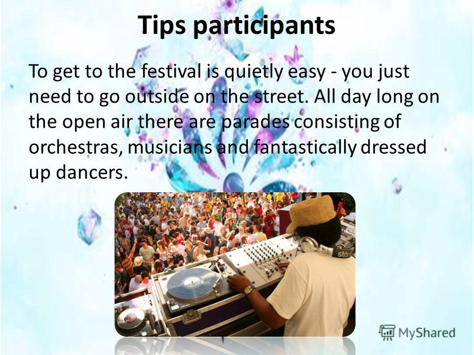 Tips participants To get to the festival is quietly easy - you just need to go outside on the street. All day long on the open air there are parades consisting of orchestras, musicians and fantastically dressed up dancers.