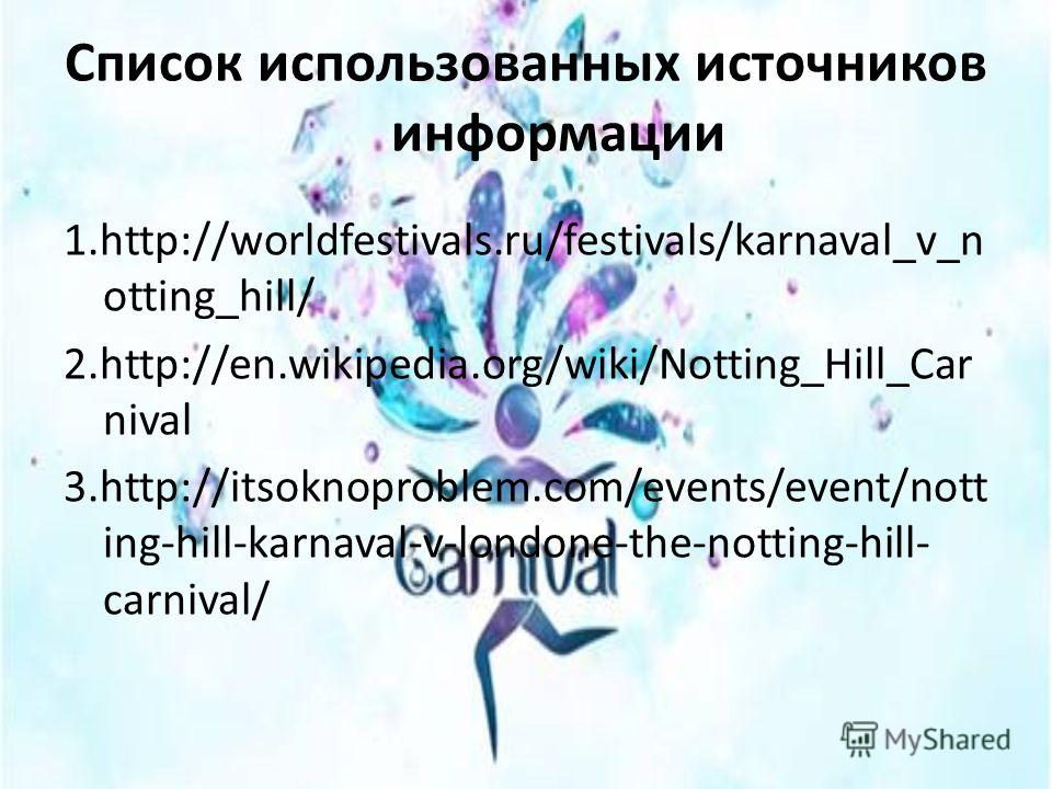Список использованных источников информации 1.http://worldfestivals.ru/festivals/karnaval_v_n otting_hill/ 2.http://en.wikipedia.org/wiki/Notting_Hill_Car nival 3.http://itsoknoproblem.com/events/event/nott ing-hill-karnaval-v-londone-the-notting-hil