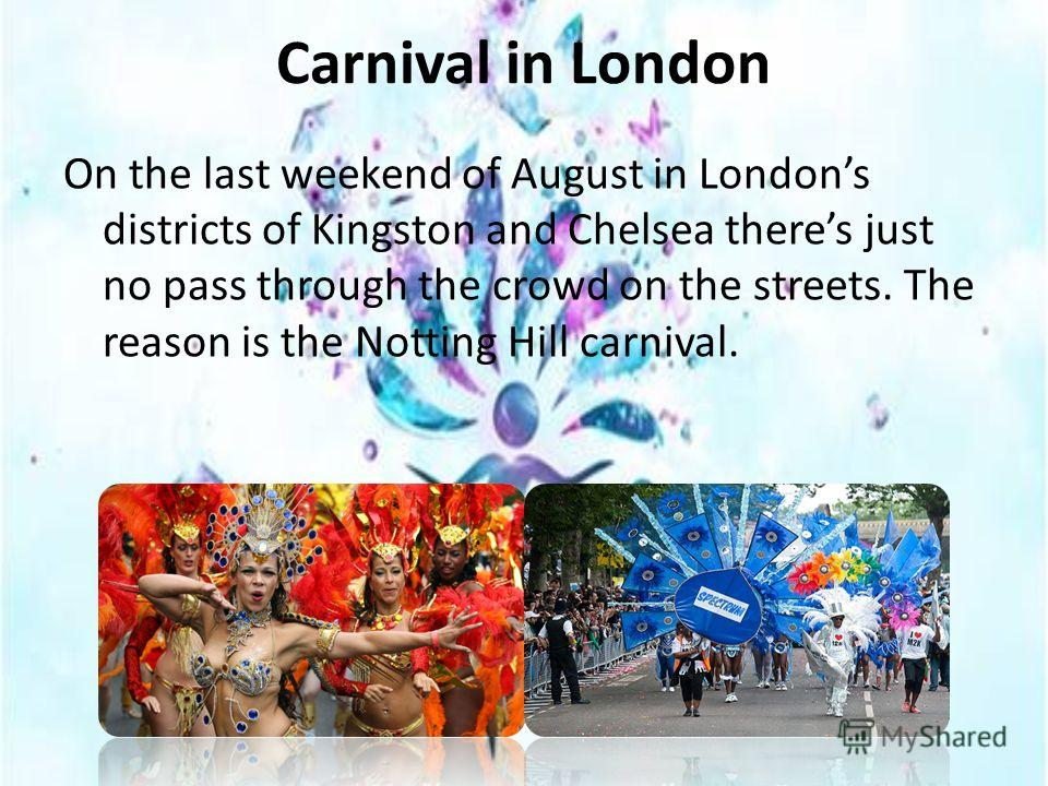 Carnival in London On the last weekend of August in Londons districts of Kingston and Chelsea theres just no pass through the crowd on the streets. The reason is the Notting Hill carnival.