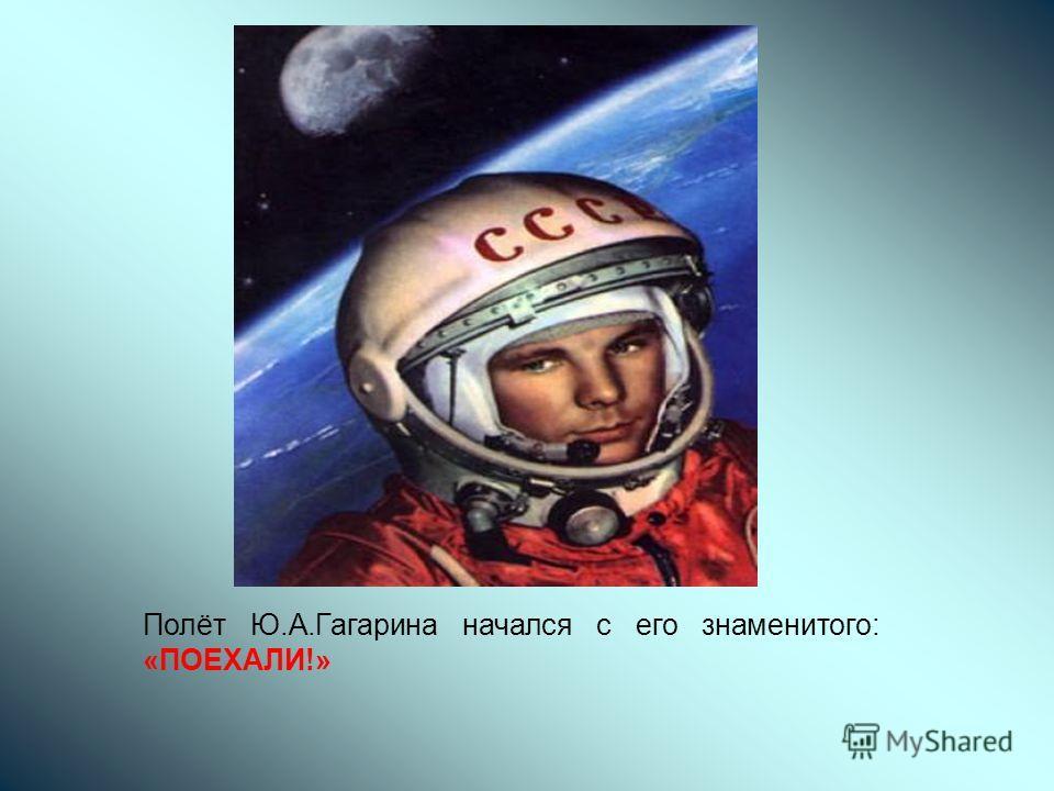 Полёт Ю.А.Гагарина начался с его знаменитого: «ПОЕХАЛИ!»