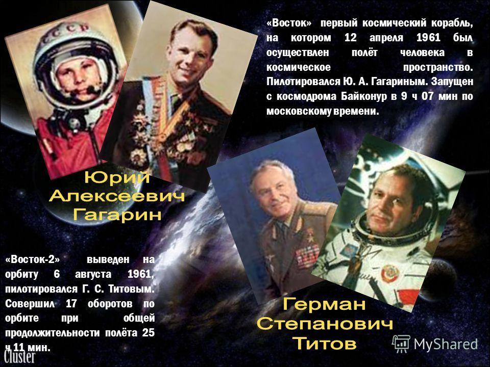 «Восток» первый космический корабль, на котором 12 апреля 1961 был осуществлен полёт человека в космическое пространство. Пилотировался Ю. А. Гагариным. Запущен с космодрома Байконур в 9 ч 07 мин по московскому времени. «Восток-2» выведен на орбиту 6
