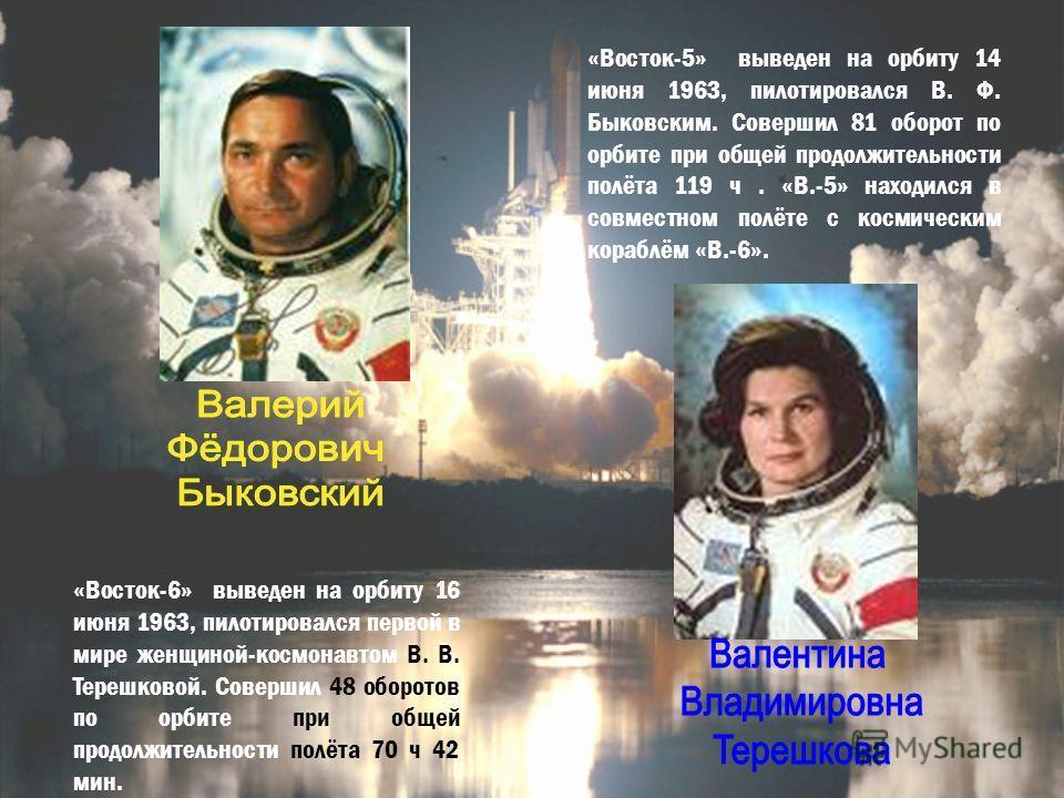 «Восток-6» выведен на орбиту 16 июня 1963, пилотировался первой в мире женщиной-космонавтом В. В. Терешковой. Совершил 48 оборотов по орбите при общей продолжительности полёта 70 ч 42 мин. «Восток-5» выведен на орбиту 14 июня 1963, пилотировался В. Ф