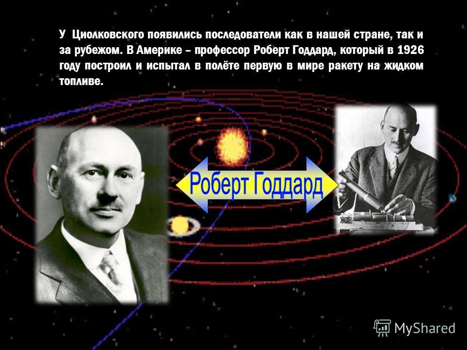 У Циолковского появились последователи как в нашей стране, так и за рубежом. В Америке – профессор Роберт Годдард, который в 1926 году построил и испытал в полёте первую в мире ракету на жидком топливе.