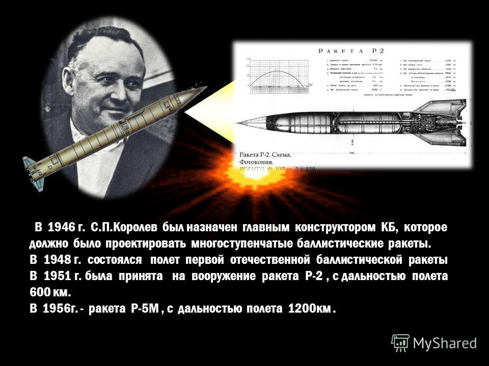 В 1946 г. С.П.Королев был назначен главным конструктором КБ, которое должно было проектировать многоступенчатые баллистические ракеты. В 1948 г. состоялся полет первой отечественной баллистической ракеты В 1951 г. была принята на вооружение ракета Р-