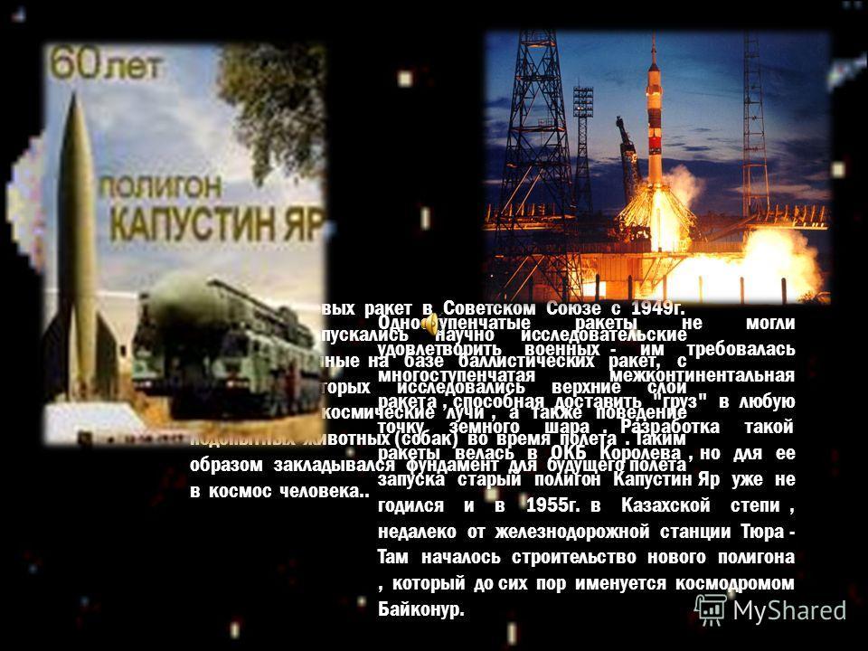 Помимо боевых ракет в Советском Союзе с 1949г. регулярно запускались научно исследовательские ракеты, созданные на базе баллистических ракет, с помощью которых исследовались верхние слои атмосферы, космические лучи, а также поведение подопытных живот