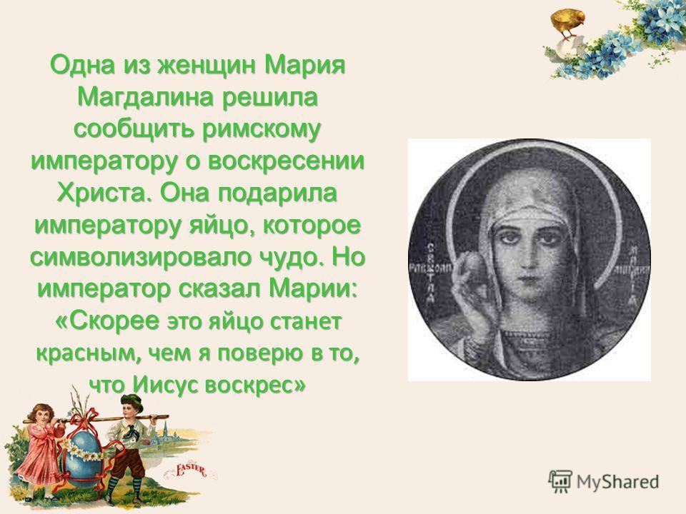 Одна из женщин Мария Магдалина решила сообщить римскому императору о воскресении Христа. Она подарила императору яйцо, которое символизировало чудо. Но император сказал Марии: «Скорее это яйцо станет красным, чем я поверю в то, что Иисус воскрес»
