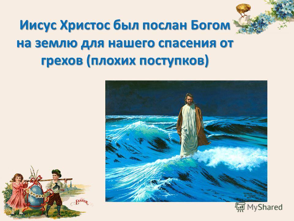 Иисус Христос был послан Богом на землю для нашего спасения от грехов (плохих поступков)