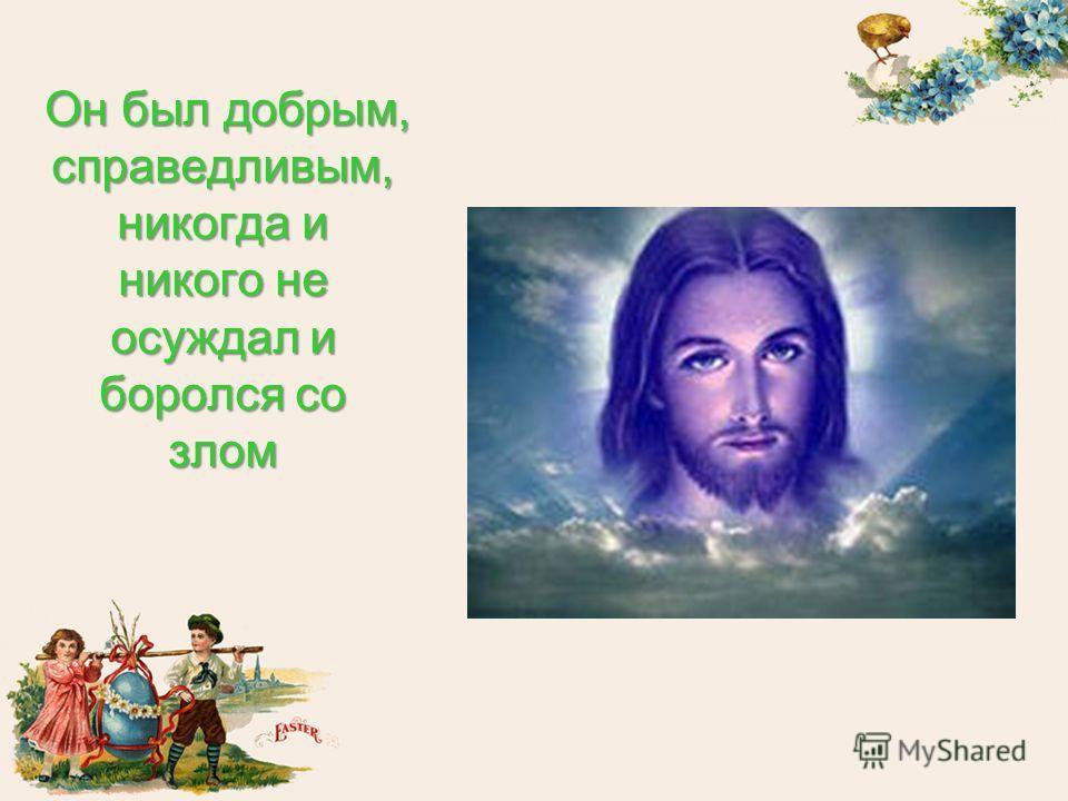 Он был добрым, справедливым, никогда и никого не осуждал и боролся со злом
