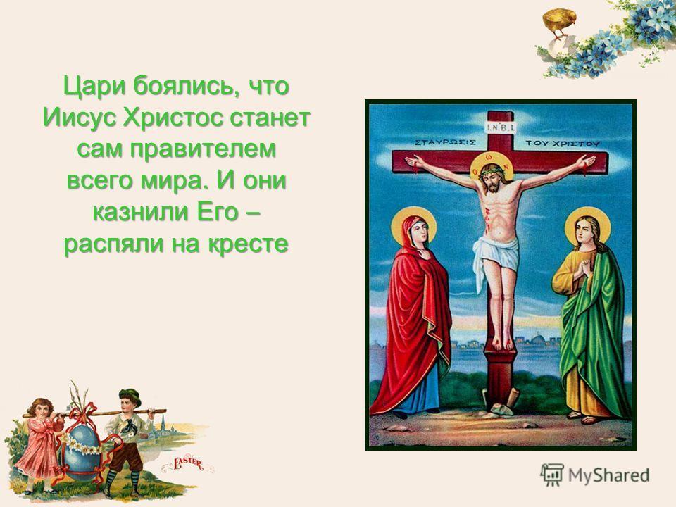 Цари боялись, что Иисус Христос станет сам правителем всего мира. И они казнили Его – распяли на кресте