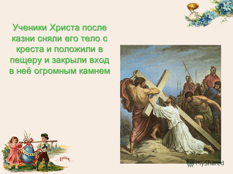 Ученики Христа после казни сняли его тело с креста и положили в пещеру и закрыли вход в неё огромным камнем