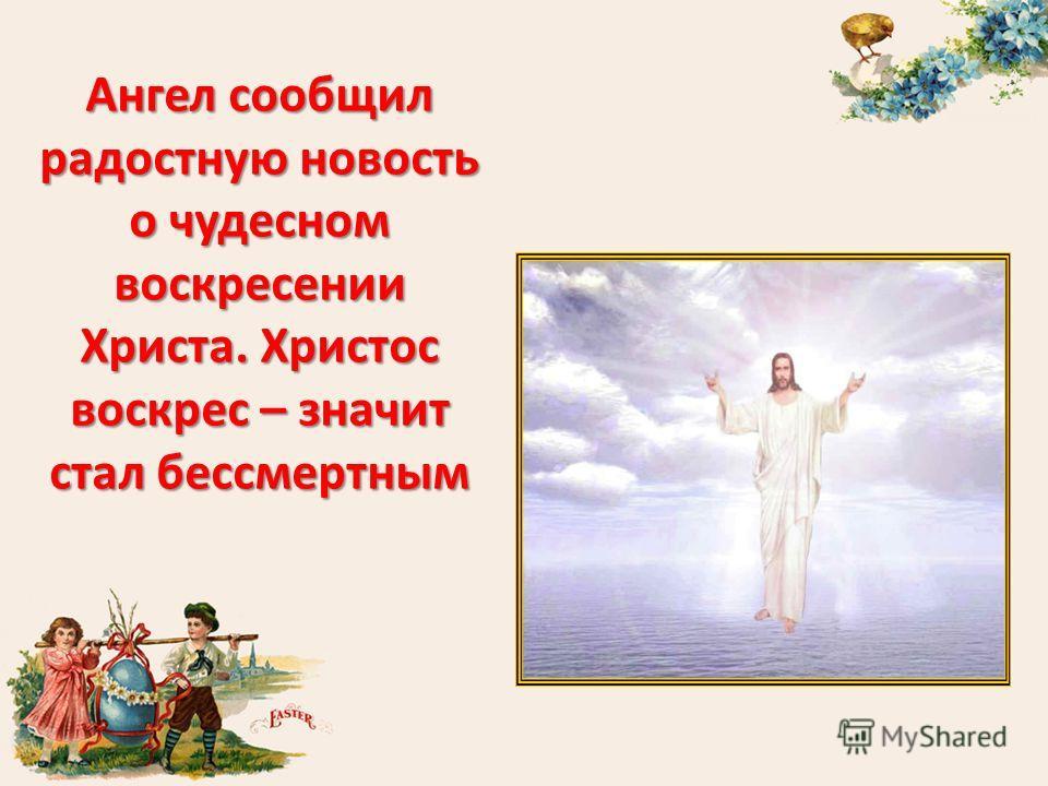 Ангел сообщил радостную новость о чудесном воскресении Христа. Христос воскрес – значит стал бессмертным